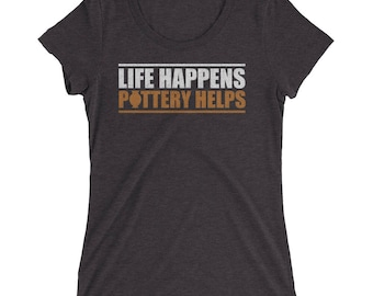 Life Happens Pottery Helps T-Shirt Gift for Pottery Lovers Tee Shirt Women