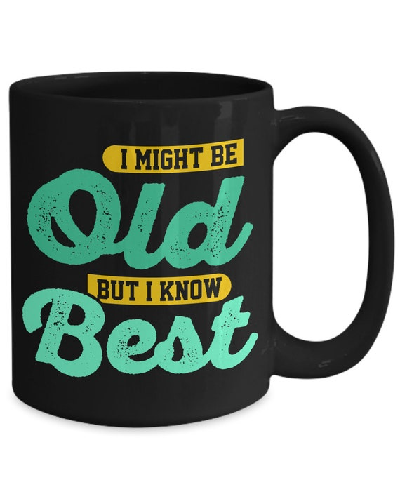 I Might Be Old But I Know Best 15oz Black Coffee Cup
