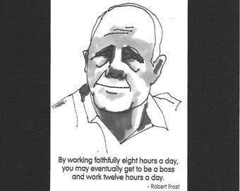 """Robert Frost - """"By working faithfully eight hours a day, you may eventually get to be a boss and work twelve hours a day."""""""