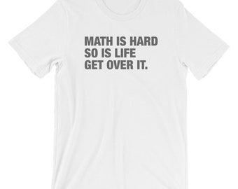 Math is Hard, So is Life, Get Over It Graphic Saying Short-Sleeve Unisex T-Shirt