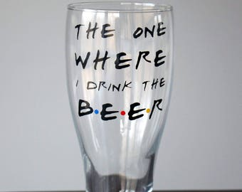 The One Where I Drink The Beer - Pub Glass - Pilsner - FRIENDS TV Show Inspired