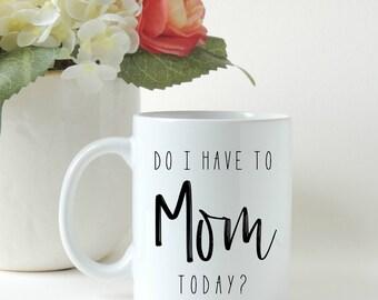 Mothers Day Gift, Do I have to Mom today, Mom Gift, Gift for Mom, Funny Mom Gift, Custom Mug, Personalized Mug, Coffee Mug, Coffee Cup