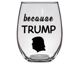 Because Trump Stemless Wine Glass / Funny Wine Glass / Donald Trump Wine Glass / Political Wine Glass / Anti Trump Wine Glass / President