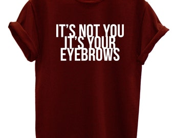 Its not You Its Your Eyebrows Funny Fashion Tshirt Hipster Mens Womens Swag Brand New T Shirt
