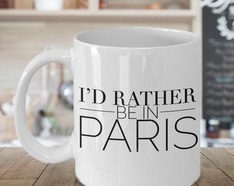 Paris France Decor Paris Mug Paris Coffee Mug  Paris Tea Cup - I'd Rather Be in Paris Ceramic Coffee Cup - Paris Gifts for Girl - Paris Gift