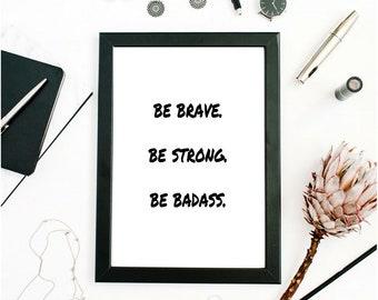 Be Brave Be Strong Be Badass - Digital Download - Digital Prints - Home Decor - Office Decor - Art