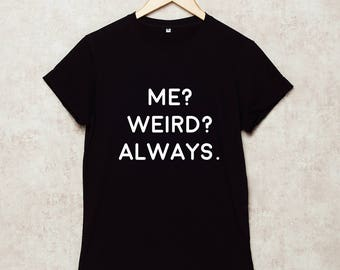 Me Weird Always Shirt Me? Weird? Always T Shirts T-Shirt Grey White Black Size S , M , L , XL , 2XL , 3XL