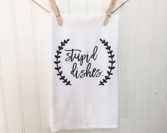 Stupid Dishes/ Tea Towel/ Flour Sack Towel/ Funny/ Hilarious/ Housework/ Humor/ Farmhouse/ Kitchen/ Magnolia/ Mothers Day/ Housewarming Gift