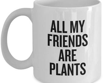 Funny Botany Mug - Botanist Gift Idea - All My Friends Are Plants - Plant Lover