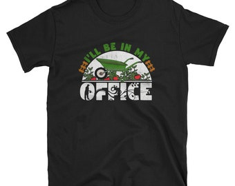 I'll Be In My Office Shirt - Funny Gardening Shirt - Garden T-Shirt - Garden Lover Shirt - Gardener Tshirt - Flowers Shirt