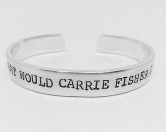 What would Carrie Fisher do? hand stamped Star Wars reminder Princess Leia aluminum cuff bracelet