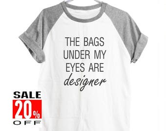 The Bags Under My Eyes Are Designer shirt funny shirt blogger tshirt trending now slogan shirt workout tops women shirt men shirt size S M L