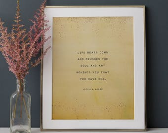 Life beats down and crushes the soul and art reminds you that you have one, Stella Adler quote print, gifts for artist, wall art