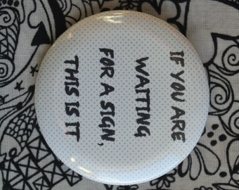 If you are waiting for a sign this is it - 2.25 inch pinback button badge or magnet