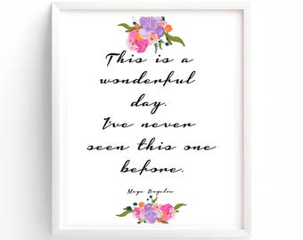 Printable This Is A Wonderful Day. I've Never Seen This One Before, Quote  Maya Angelou Print art quotes