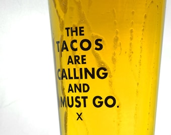 Pint Glass- The Tacos Are Calling and I Must Go