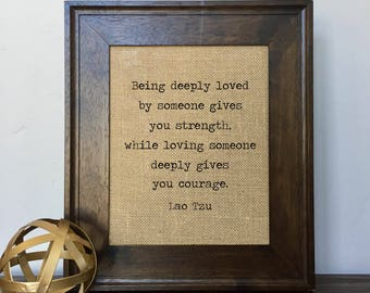 Being deeply loved by someone gives you strength, while loving someone deeply gives you courage. Lao Tzu Burlap Print // Office Decor