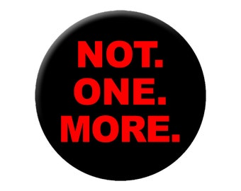 """NOT. ONE. MORE. Large 2.25"""" Pin Back Button - Gun Control Advocacy Political Button"""