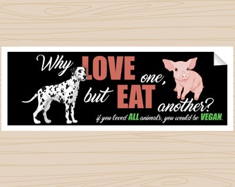 Why LOVE one, but EAT another? (Bumper Sticker)