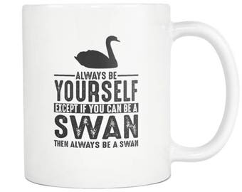 Swan Mug, Swan Gift ,Always be Yourself , Swan Coffee Mug - Tea Cup 11oz