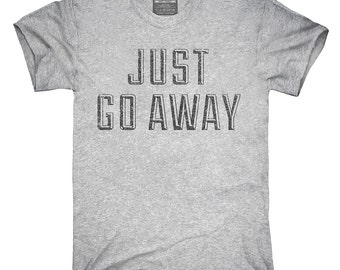 Just Go Away T-Shirt, Hoodie, Tank Top, Gifts