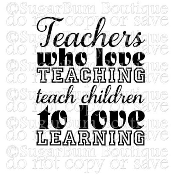 Teachers who love teaching teach children to love learning