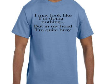 Funny Humor Tshirt I May Look Like I'm Doing Nothing In My Head I'm Busy model xx10159