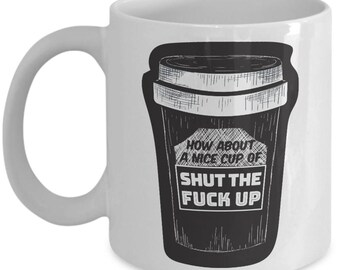 How About A Nice Cup of Shut The F CK Up Coffee Mug