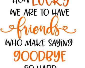 how lucky we are to have friends that make saying goodbye so hard, friends quote, farewell quote svg.