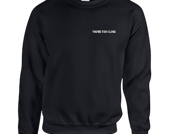 You're too close Sweatshirt funny Sweatshirt novelty Sweatshirt quote Sweater funny Jumper Gifts for Her Christmas Gift gift for him saying