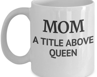 Mom A Title Above Queen Mug, Gift For Mom - Mother's Day Gift - Gift For Mom - Mom's Gift