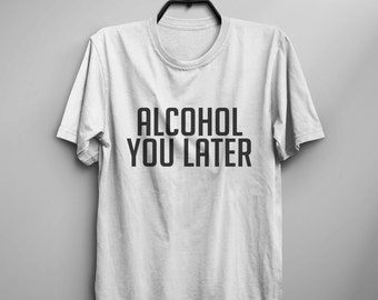 Alcohol you later Funny TShirt Tumblr Tee Shirt for Teen Clothes instagram Graphic Tee Screen print T Shirt gift Women T-shirts