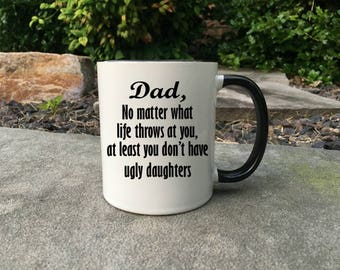 Funny Dad  Mug, Dad mug, Happy Fathers Day, Fathers day Mug, No matter what life throws at you at least you don't have ugly daughters