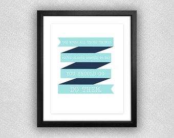 """Typographic """"You Know All Those Things You've Always Wanted to Do? You Should Go Do Them."""" Printable. Teal & Navy Blue with Banner. 8x10."""