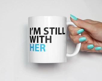 Hillary Clinton Mug. I'm Still With Her Coffee Mug | Hillary Clinton 2016 | Not My President