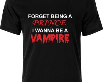 Forget being a PRINCE i wanna be a VAMPIRE f funny humour gift xmas present  100% cotton t shirt
