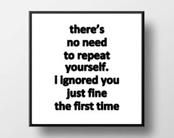 Quote Print and/or Frame - There's No Need to Repeat Yourself. I Ignored You Just Fine the First Time