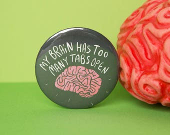 My brain has too many tabs open - 55mm - pin Badge - Keyring - fridge Magnet - Katie Abey - small gift - stress gift - fun