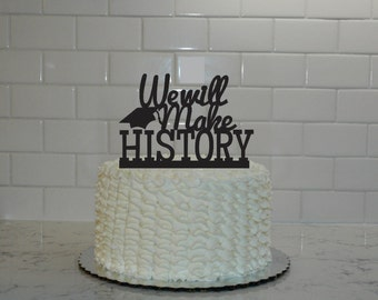 Graduation Cake Topper - we will make History - class of 2016 - congrats grad - graduation party - graduation decor - graduate