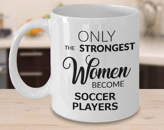 Soccer Gifts - Soccer Coffee Mug - Only the Strongest Women Become Soccer Players Coffee Mug Ceramic Tea Cup Gift for a Soccer Player