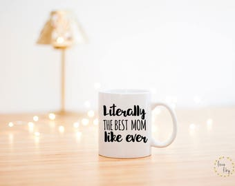 Mothers Day Mug- Mothers Day Coffee Mug- Literally The Best Mom like Ever- Best Mom Ever- Mom Coffee Mug- Mom Mug- Mothers Day gift