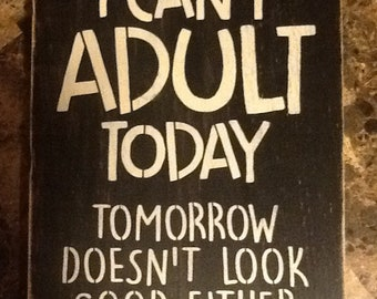 Hand painted funny wooden sign, I can't adult today, tomorrow doesn't look good either.