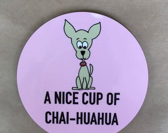 A nice cup of chai-huahua high gloss chihuahua coaster with raw back.