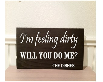"""I'm feeling dirty will you do me?  - the dishes  -  5 1/2"""" x 9"""" wood sign"""