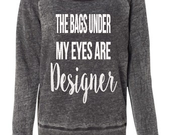 The Bags Under My Eyes Are Designer Off The Shoulder Sweatshirt