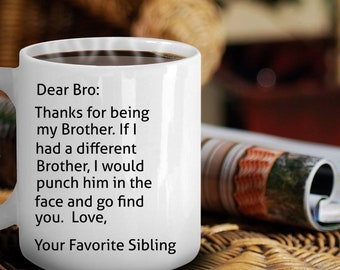 Dear Bro, Thank you for being my brother. If I had a different brother, I would punch him in the face and go find you!  Father's Day mug