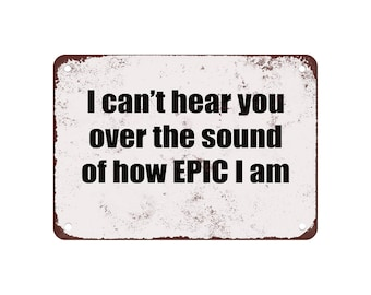 "I Can't Hear You Over the Sound of How Epic I Am. - Vintage Look 9"" X 12"" Metal Sign"