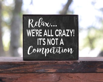 Relax, We're ALL CRAZY! It's not a Competition...sign block
