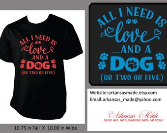 All I need is love and a dog or 2 or 5 custom shirt, dog lady shirt, dog shirt, girls best friend, funny dog lady shirt, funny shirt