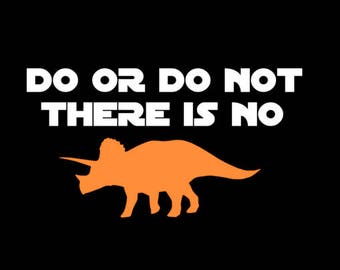 Do or Do Not There is no Triceratops - Funny Star Wars Shirt - Gift - Inspired by Yoda Saying- Starwars